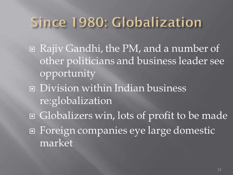  Rajiv Gandhi, the PM, and a number of other politicians and business leader see opportunity  Division within Indian business re:globalization  Globalizers win, lots of profit to be made  Foreign companies eye large domestic market 13
