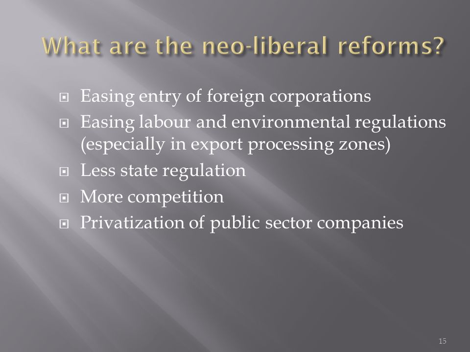  Easing entry of foreign corporations  Easing labour and environmental regulations (especially in export processing zones)  Less state regulation  More competition  Privatization of public sector companies 15