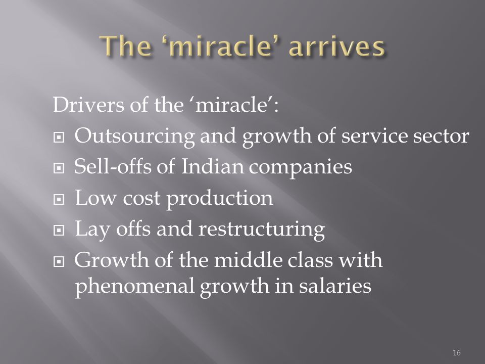 Drivers of the 'miracle':  Outsourcing and growth of service sector  Sell-offs of Indian companies  Low cost production  Lay offs and restructuring  Growth of the middle class with phenomenal growth in salaries 16