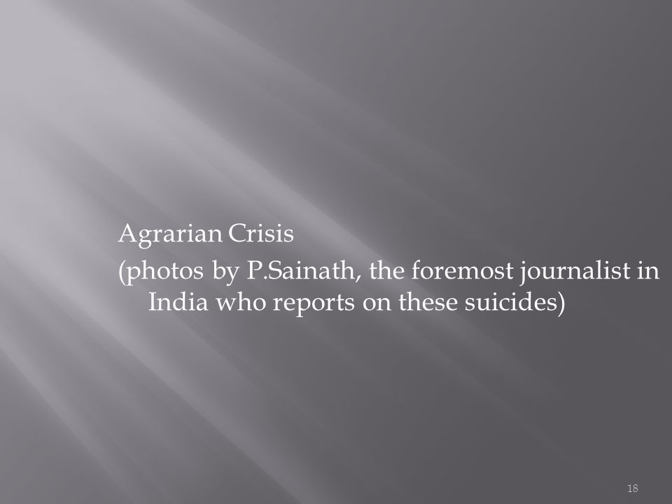 18 Agrarian Crisis (photos by P.Sainath, the foremost journalist in India who reports on these suicides)