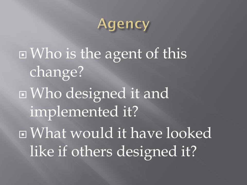  Who is the agent of this change.  Who designed it and implemented it.