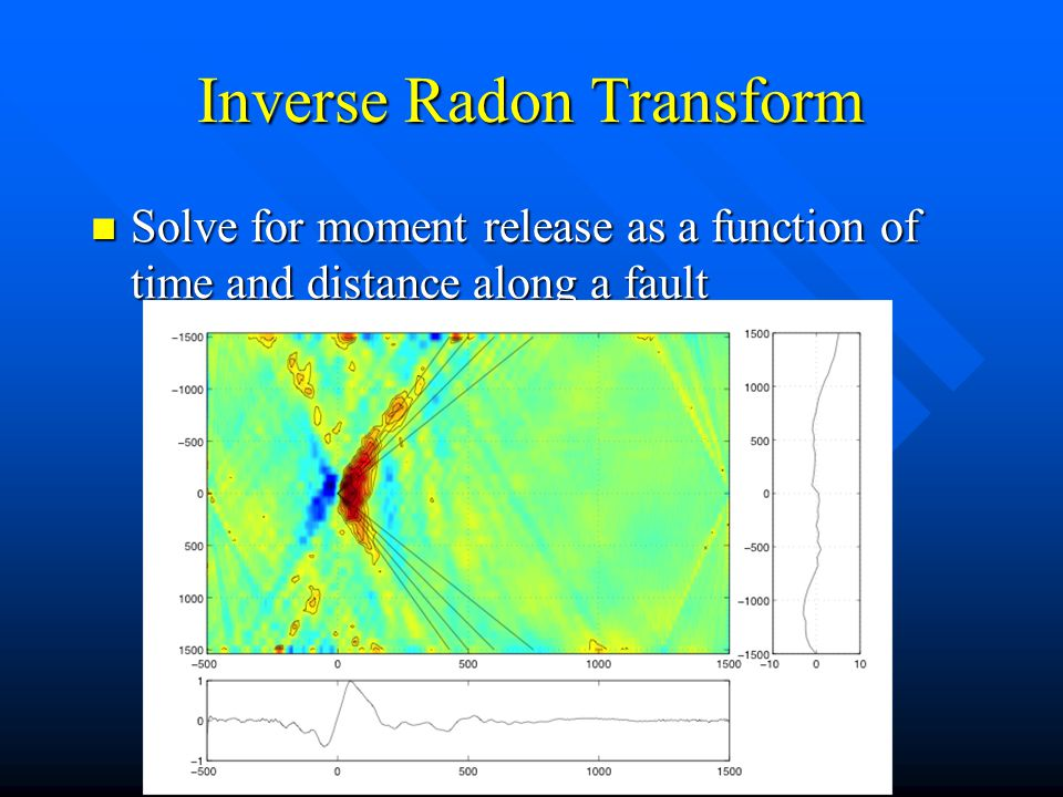 Inverse Radon Transform Solve for moment release as a function of time and distance along a fault Solve for moment release as a function of time and distance along a fault