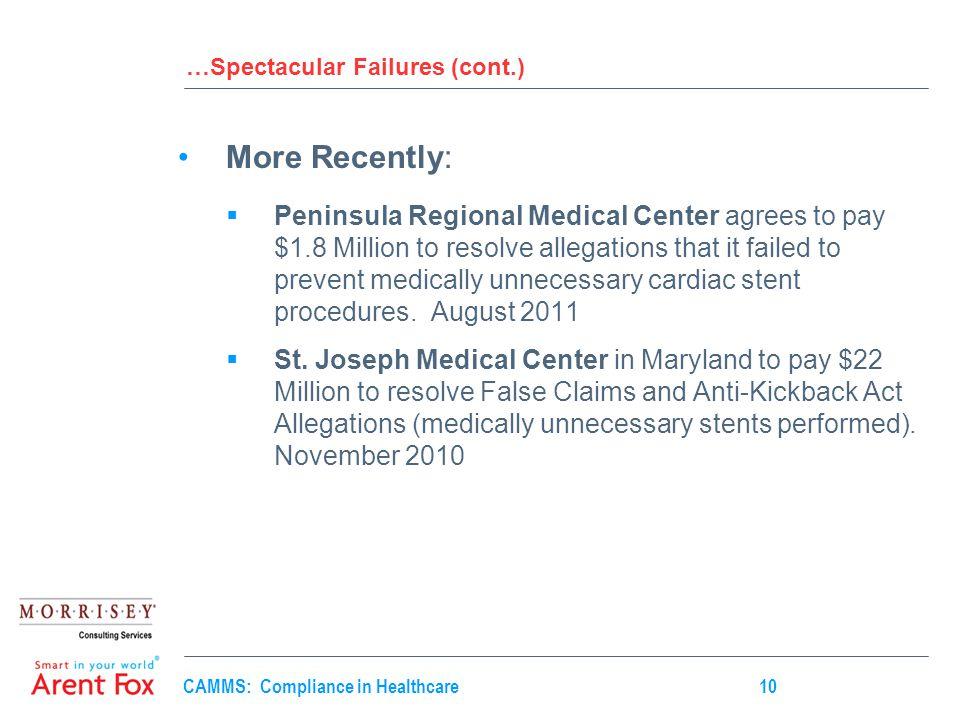 CAMMS: Compliance in Healthcare10 …Spectacular Failures (cont.) More Recently:  Peninsula Regional Medical Center agrees to pay $1.8 Million to resolve allegations that it failed to prevent medically unnecessary cardiac stent procedures.