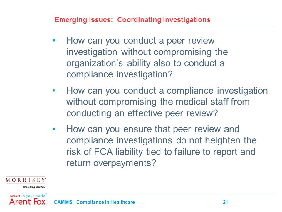 CAMMS: Compliance in Healthcare21 Emerging Issues: Coordinating Investigations How can you conduct a peer review investigation without compromising the organization's ability also to conduct a compliance investigation.
