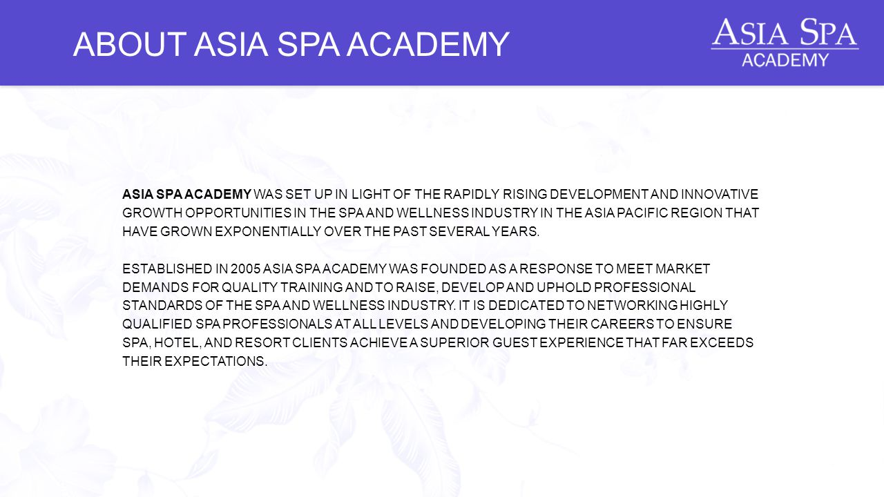 ABOUT ASIA SPA ACADEMY ASIA SPA ACADEMY WAS SET UP IN LIGHT OF THE RAPIDLY RISING DEVELOPMENT AND INNOVATIVE GROWTH OPPORTUNITIES IN THE SPA AND WELLNESS INDUSTRY IN THE ASIA PACIFIC REGION THAT HAVE GROWN EXPONENTIALLY OVER THE PAST SEVERAL YEARS.