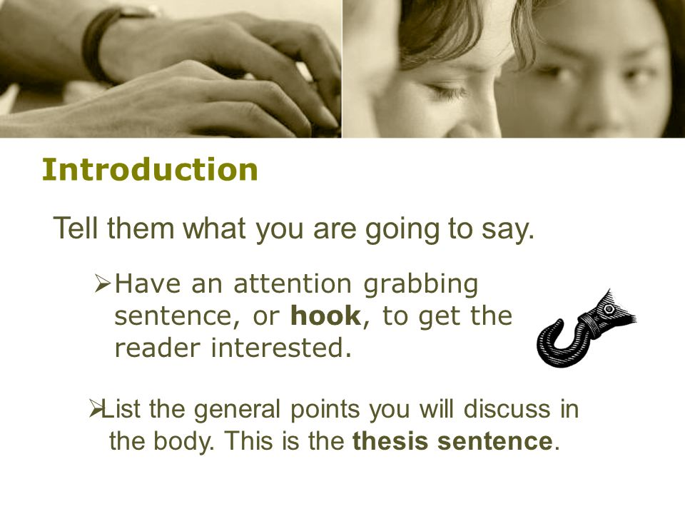 Introduction  Have an attention grabbing sentence, or hook, to get the reader interested.  List the general points you will discuss in the body. Thi