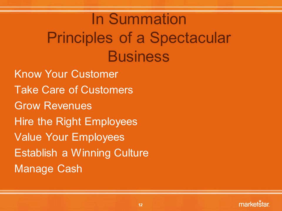 12 In Summation Principles of a Spectacular Business Know Your Customer Take Care of Customers Grow Revenues Hire the Right Employees Value Your Employees Establish a Winning Culture Manage Cash