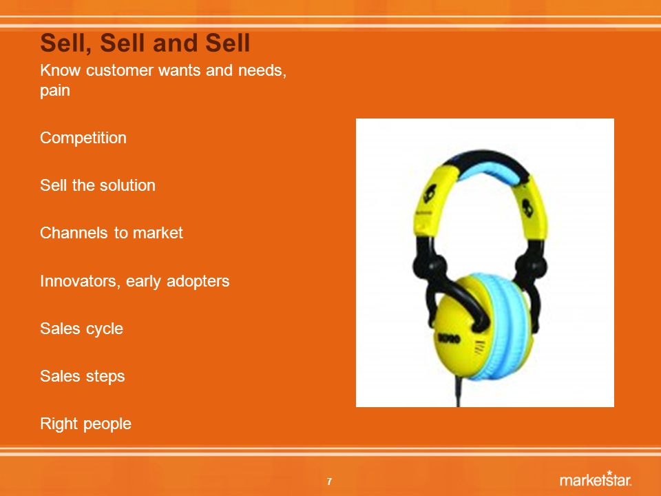 7 Sell, Sell and Sell Know customer wants and needs, pain Competition Sell the solution Channels to market Innovators, early adopters Sales cycle Sales steps Right people