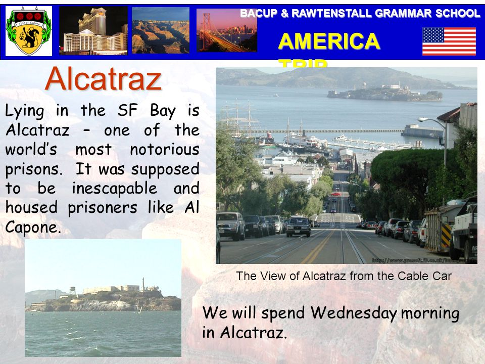 BACUP & RAWTENSTALL GRAMMAR SCHOOL AMERICA TRIP Alcatraz Lying in the SF Bay is Alcatraz – one of the world's most notorious prisons.