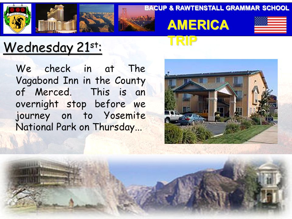 BACUP & RAWTENSTALL GRAMMAR SCHOOL AMERICA TRIP Wednesday 21 st : We check in at The Vagabond Inn in the County of Merced. This is an overnight stop b
