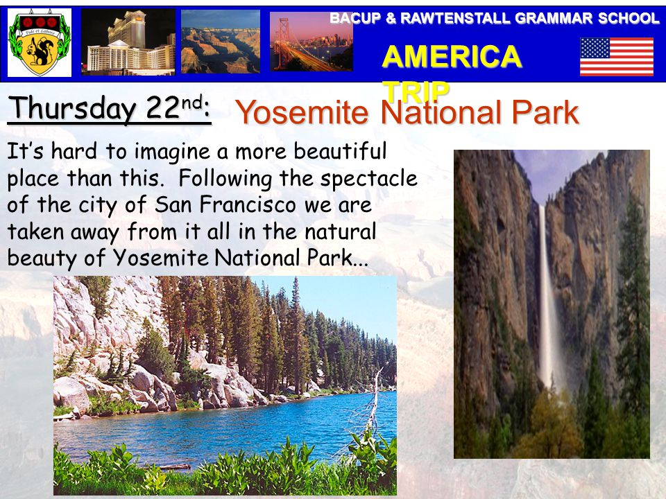 BACUP & RAWTENSTALL GRAMMAR SCHOOL AMERICA TRIP Thursday 22 nd : Yosemite National Park It's hard to imagine a more beautiful place than this.
