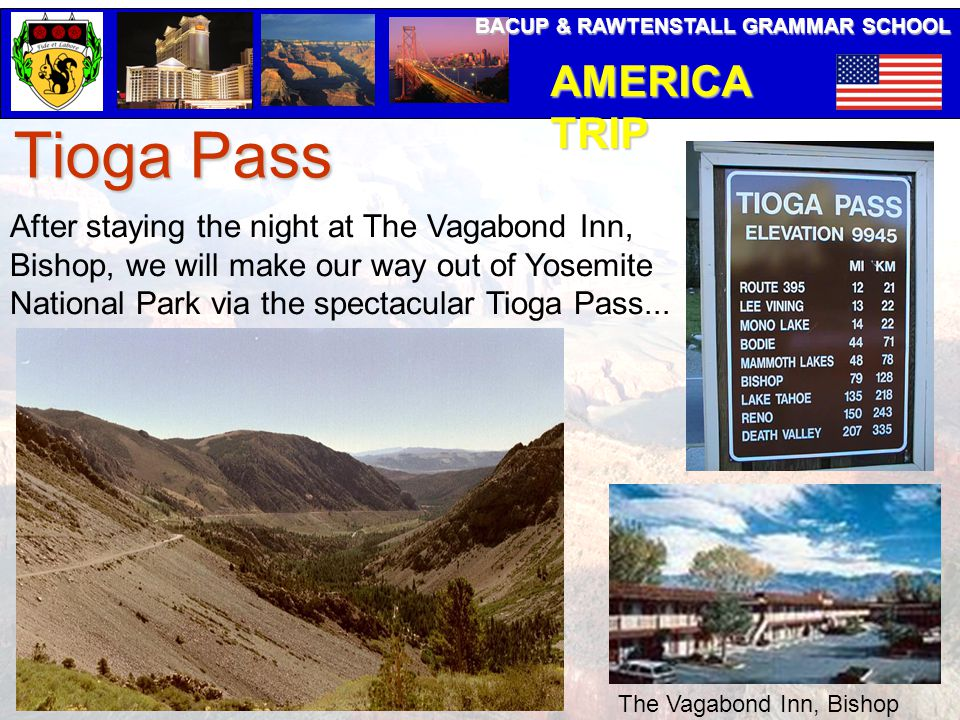 BACUP & RAWTENSTALL GRAMMAR SCHOOL AMERICA TRIP Tioga Pass After staying the night at The Vagabond Inn, Bishop, we will make our way out of Yosemite National Park via the spectacular Tioga Pass...