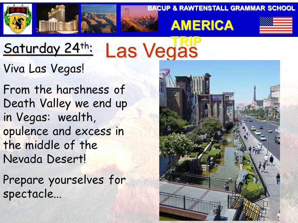 BACUP & RAWTENSTALL GRAMMAR SCHOOL AMERICA TRIP Saturday 24 th : Las Vegas Viva Las Vegas.