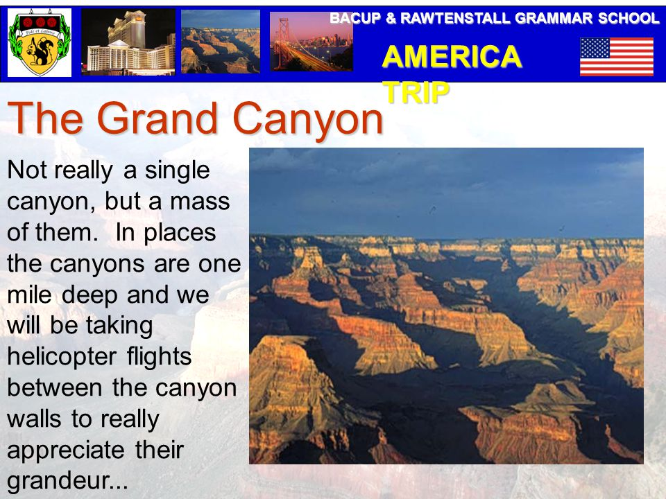 BACUP & RAWTENSTALL GRAMMAR SCHOOL AMERICA TRIP The Grand Canyon Not really a single canyon, but a mass of them. In places the canyons are one mile de