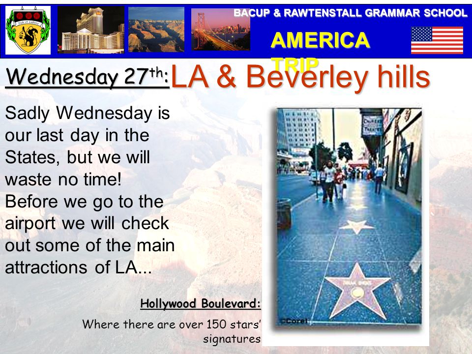 BACUP & RAWTENSTALL GRAMMAR SCHOOL AMERICA TRIP Wednesday 27 th : LA & Beverley hills Sadly Wednesday is our last day in the States, but we will waste no time.