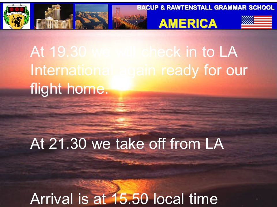 BACUP & RAWTENSTALL GRAMMAR SCHOOL AMERICA TRIP At 19.30 we will check in to LA International again ready for our flight home. At 21.30 we take off fr