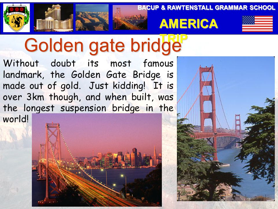 BACUP & RAWTENSTALL GRAMMAR SCHOOL AMERICA TRIP Golden gate bridge Without doubt its most famous landmark, the Golden Gate Bridge is made out of gold.