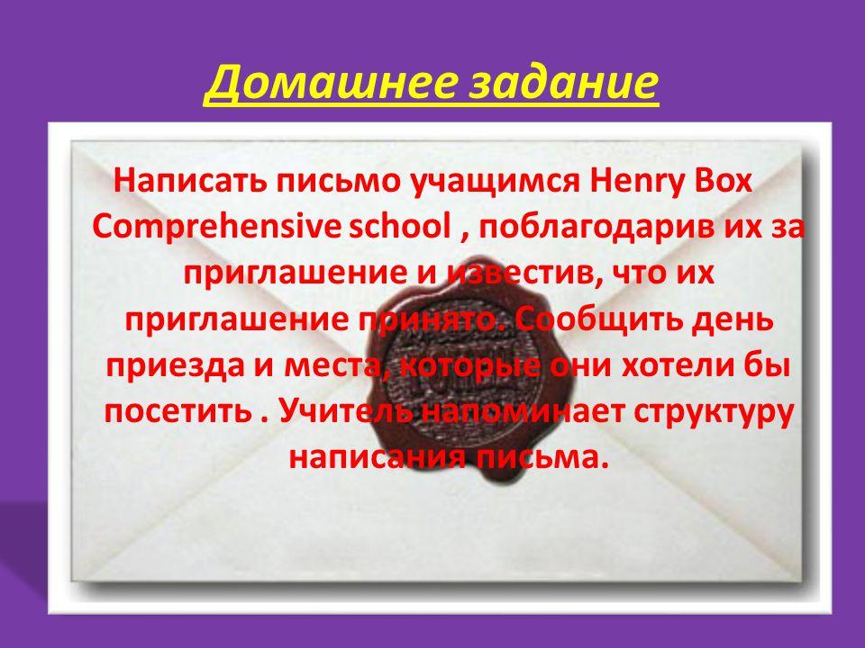 Домашнее задание Написать письмо учащимся Henry Box Comprehensive school, поблагодарив их за приглашение и известив, что их приглашение принято.