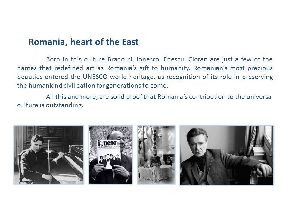 Born in this culture Brancusi, Ionesco, Enescu, Cioran are just a few of the names that redefined art as Romania's gift to humanity.