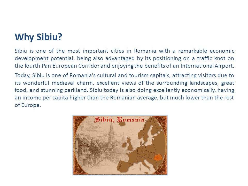 Sibiu is one of the most important cities in Romania with a remarkable economic development potential, being also advantaged by its positioning on a traffic knot on the fourth Pan European Corridor and enjoying the benefits of an International Airport.