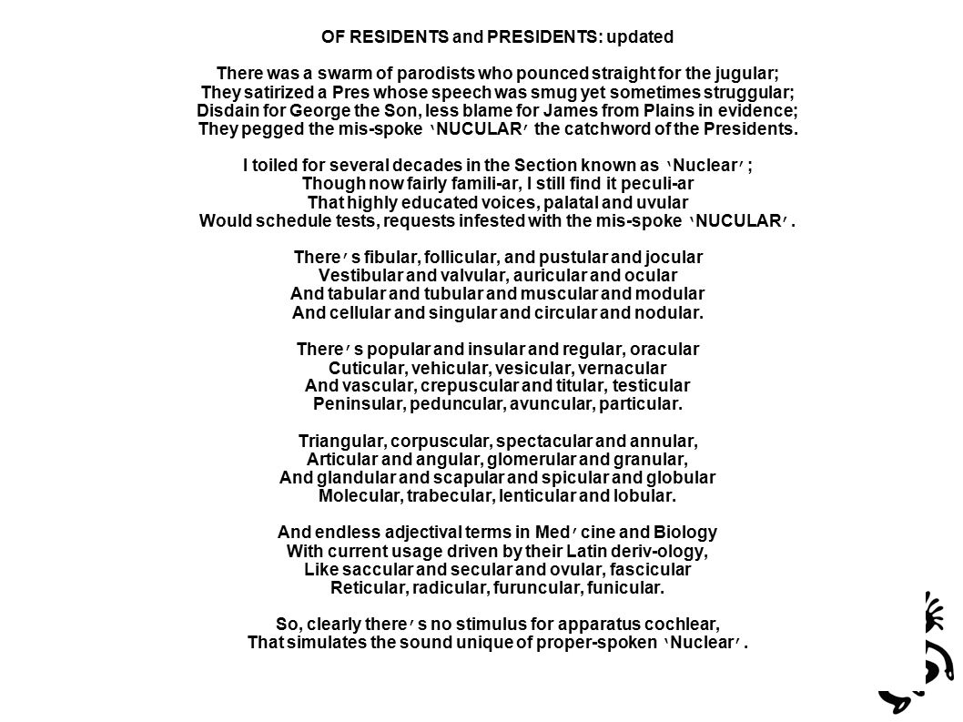 OF RESIDENTS and PRESIDENTS: updated There was a swarm of parodists who pounced straight for the jugular; They satirized a Pres whose speech was smug yet sometimes struggular; Disdain for George the Son, less blame for James from Plains in evidence; They pegged the mis-spoke ' NUCULAR ' the catchword of the Presidents.