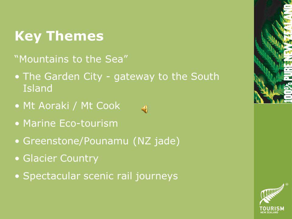 Key Themes Mountains to the Sea The Garden City - gateway to the South Island Mt Aoraki / Mt Cook Marine Eco-tourism Greenstone/Pounamu (NZ jade) Glacier Country Spectacular scenic rail journeys