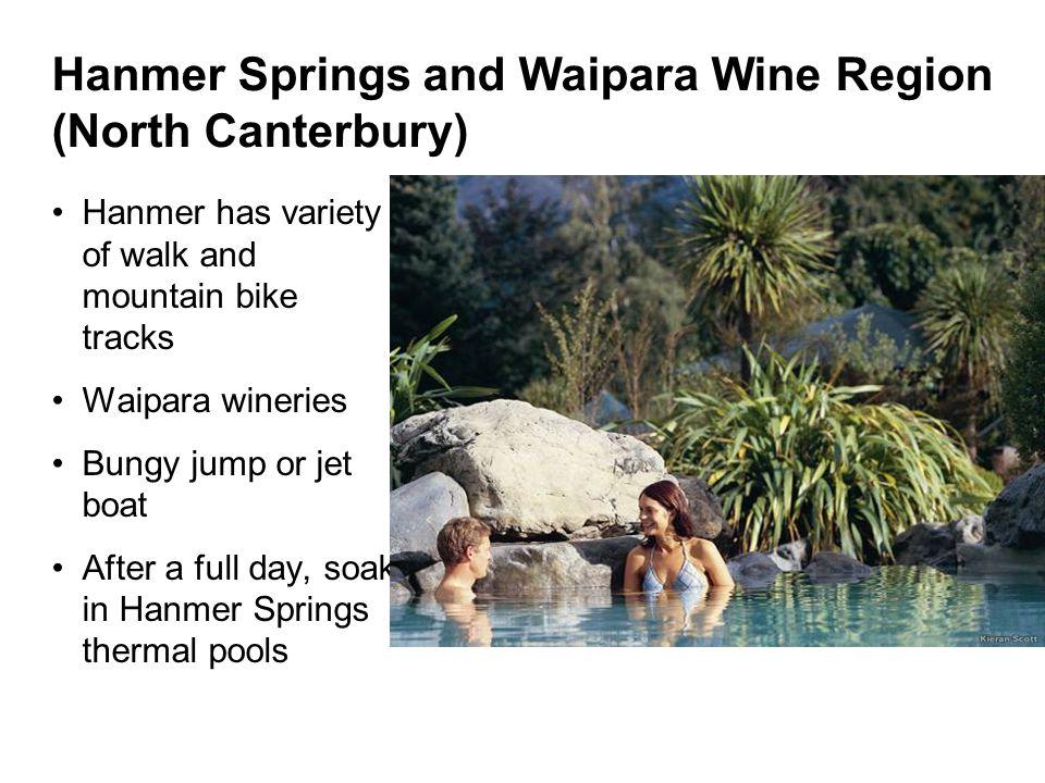 Hanmer Springs and Waipara Wine Region (North Canterbury) Hanmer has variety of walk and mountain bike tracks Waipara wineries Bungy jump or jet boat After a full day, soak in Hanmer Springs thermal pools