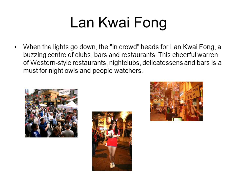 Lan Kwai Fong When the lights go down, the in crowd heads for Lan Kwai Fong, a buzzing centre of clubs, bars and restaurants.