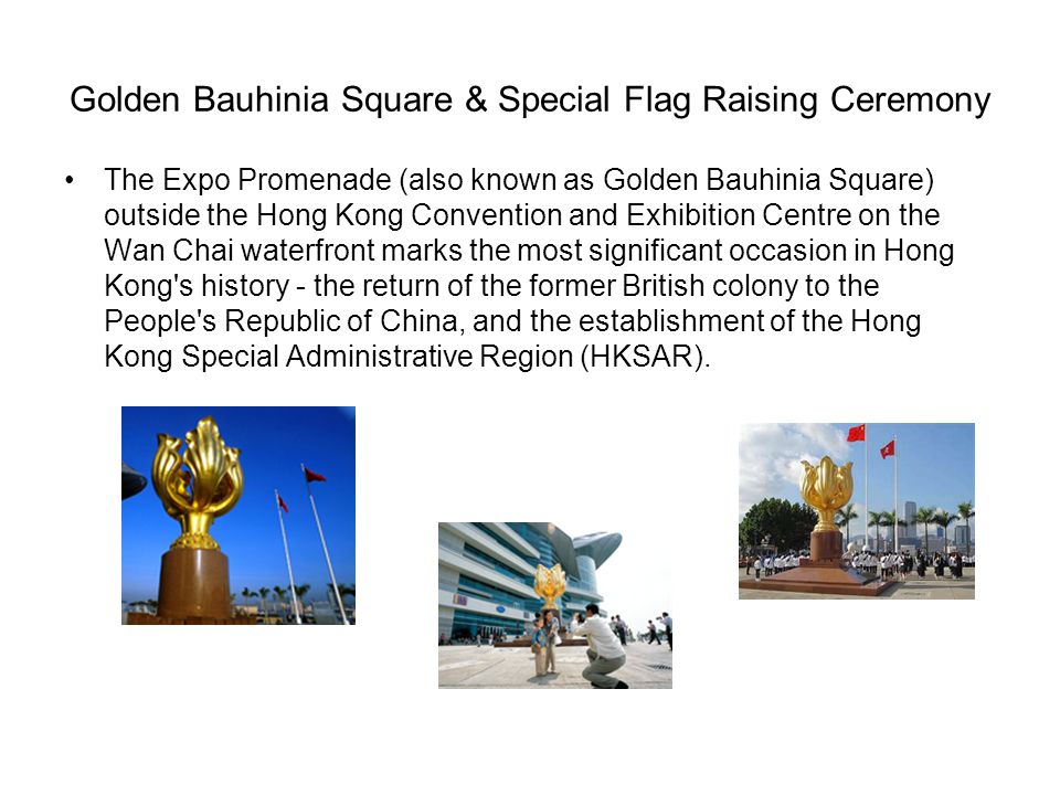 Golden Bauhinia Square & Special Flag Raising Ceremony The Expo Promenade (also known as Golden Bauhinia Square) outside the Hong Kong Convention and Exhibition Centre on the Wan Chai waterfront marks the most significant occasion in Hong Kong s history - the return of the former British colony to the People s Republic of China, and the establishment of the Hong Kong Special Administrative Region (HKSAR).