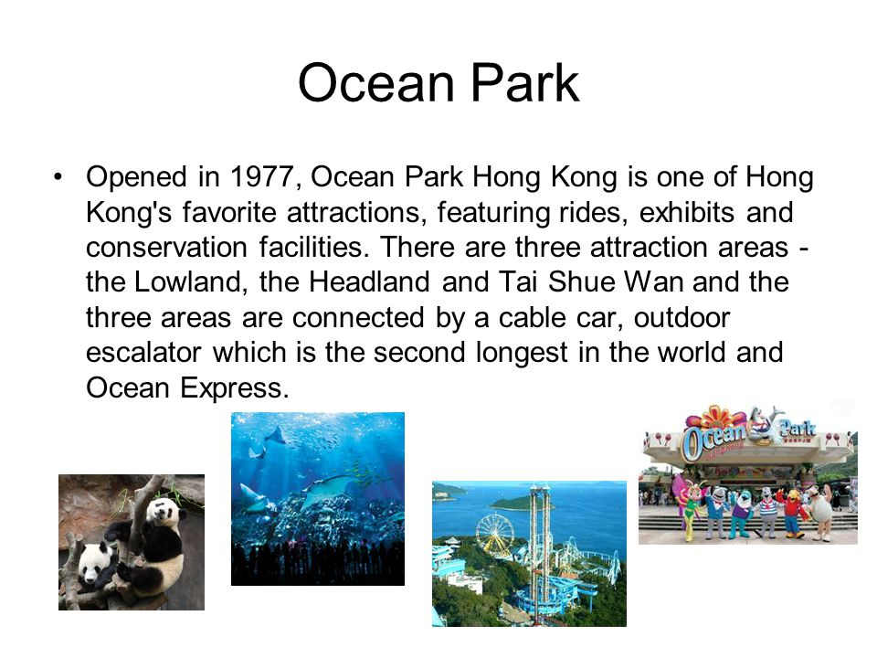 Ocean Park Opened in 1977, Ocean Park Hong Kong is one of Hong Kong's favorite attractions, featuring rides, exhibits and conservation facilities. The