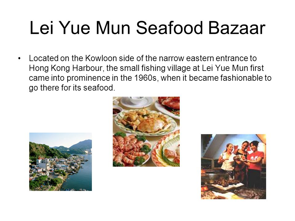 Lei Yue Mun Seafood Bazaar Located on the Kowloon side of the narrow eastern entrance to Hong Kong Harbour, the small fishing village at Lei Yue Mun first came into prominence in the 1960s, when it became fashionable to go there for its seafood.