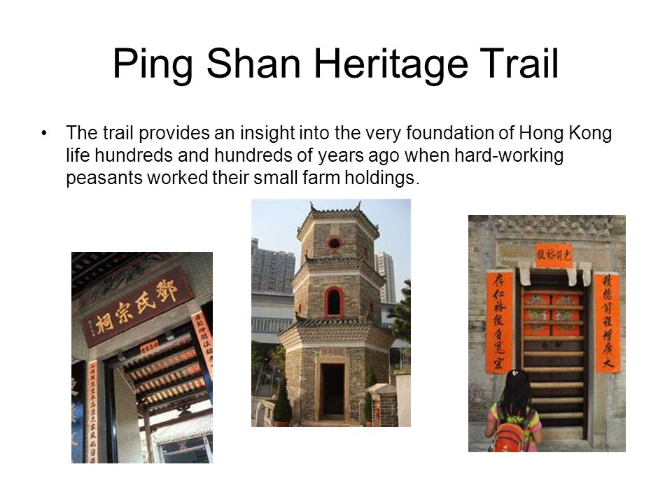 Ping Shan Heritage Trail The trail provides an insight into the very foundation of Hong Kong life hundreds and hundreds of years ago when hard-working peasants worked their small farm holdings.