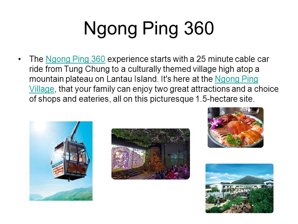 Ngong Ping 360 The Ngong Ping 360 experience starts with a 25 minute cable car ride from Tung Chung to a culturally themed village high atop a mountai