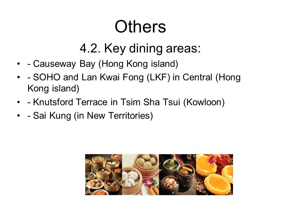 Others 4.2. Key dining areas: - Causeway Bay (Hong Kong island) - SOHO and Lan Kwai Fong (LKF) in Central (Hong Kong island) - Knutsford Terrace in Ts
