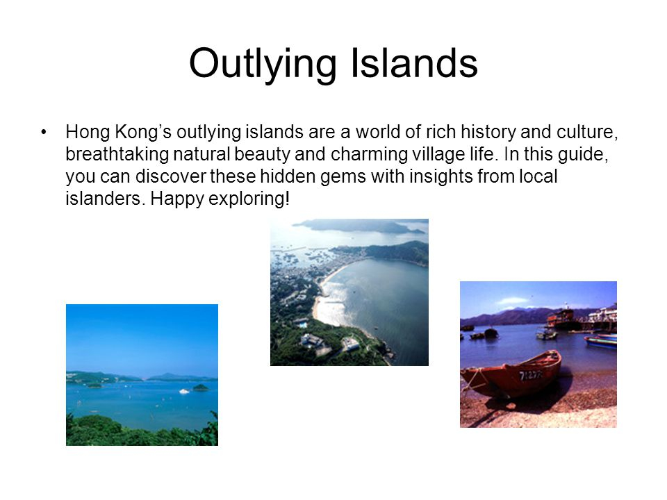 Outlying Islands Hong Kong's outlying islands are a world of rich history and culture, breathtaking natural beauty and charming village life. In this