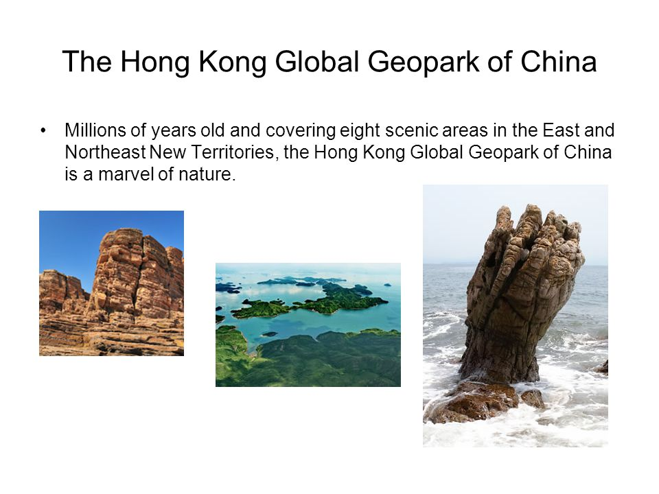 The Hong Kong Global Geopark of China Millions of years old and covering eight scenic areas in the East and Northeast New Territories, the Hong Kong G