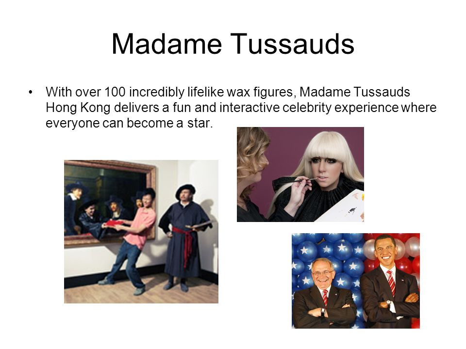 Madame Tussauds With over 100 incredibly lifelike wax figures, Madame Tussauds Hong Kong delivers a fun and interactive celebrity experience where eve