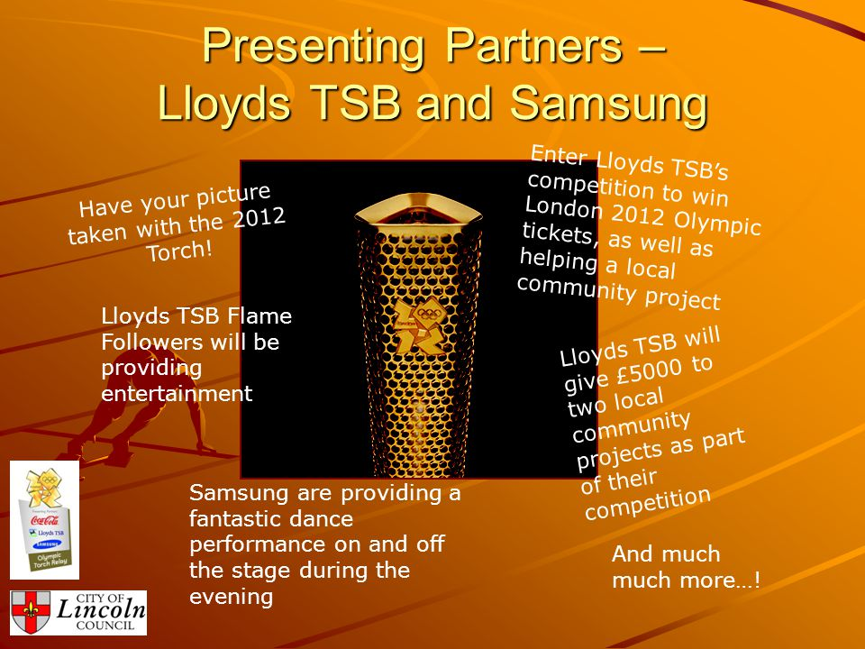 Presenting Partners – Lloyds TSB and Samsung Have your picture taken with the 2012 Torch.
