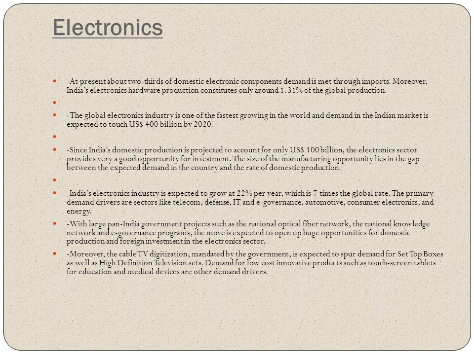Electronics -At present about two-thirds of domestic electronic components demand is met through imports. Moreover, India's electronics hardware produ