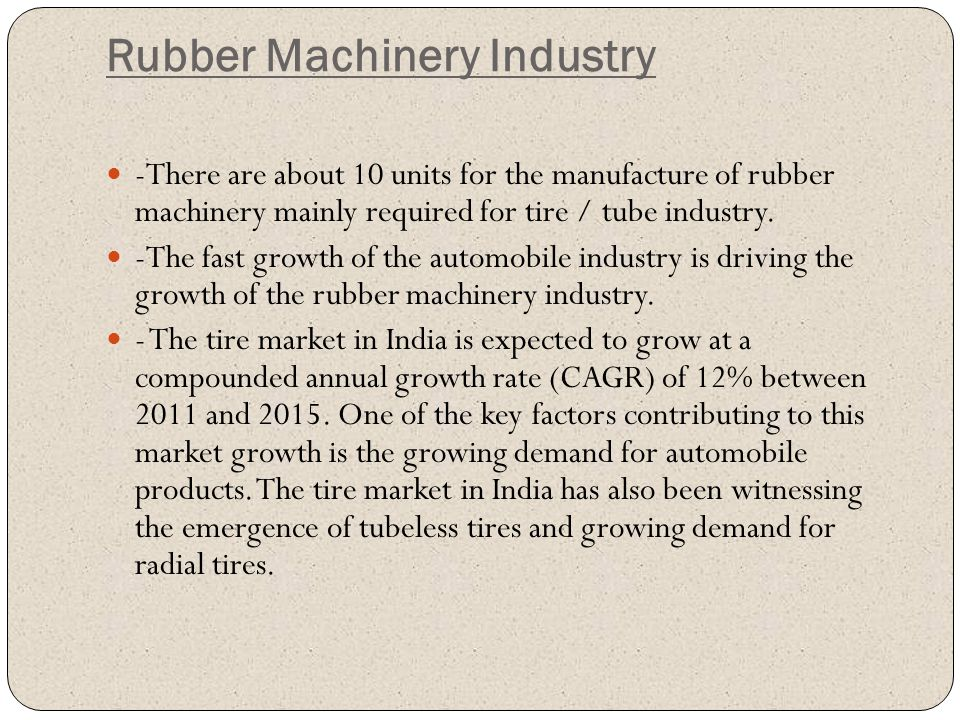 Rubber Machinery Industry -There are about 10 units for the manufacture of rubber machinery mainly required for tire / tube industry. -The fast growth