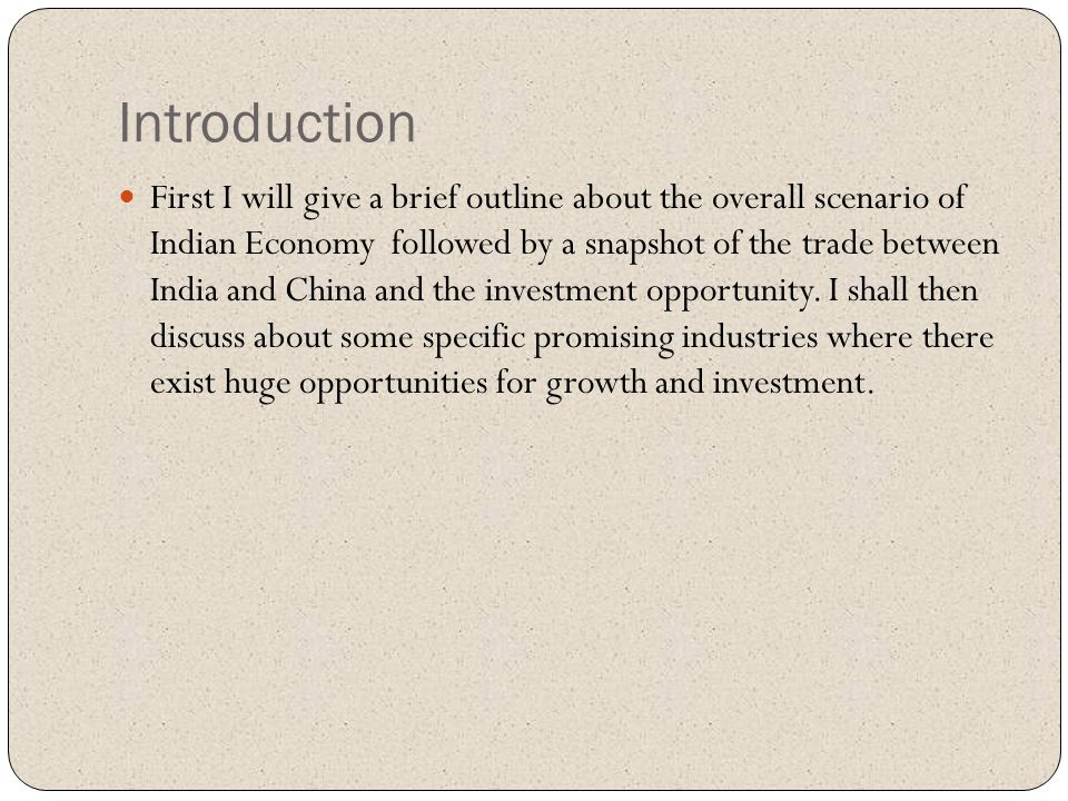 Introduction First I will give a brief outline about the overall scenario of Indian Economy followed by a snapshot of the trade between India and Chin