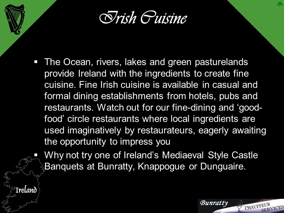 Irish Cuisine  The Ocean, rivers, lakes and green pasturelands provide Ireland with the ingredients to create fine cuisine. Fine Irish cuisine is ava