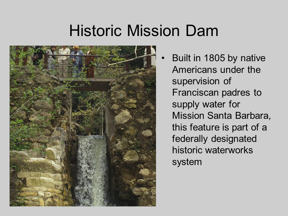 Historic Mission Dam Built in 1805 by native Americans under the supervision of Franciscan padres to supply water for Mission Santa Barbara, this feature is part of a federally designated historic waterworks system