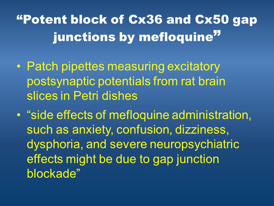 Potent block of Cx36 and Cx50 gap junctions by mefloquine Patch pipettes measuring excitatory postsynaptic potentials from rat brain slices in Petri dishes side effects of mefloquine administration, such as anxiety, confusion, dizziness, dysphoria, and severe neuropsychiatric effects might be due to gap junction blockade
