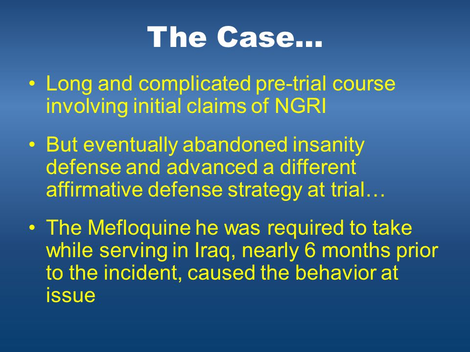 The Case… Long and complicated pre-trial course involving initial claims of NGRI But eventually abandoned insanity defense and advanced a different affirmative defense strategy at trial… The Mefloquine he was required to take while serving in Iraq, nearly 6 months prior to the incident, caused the behavior at issue