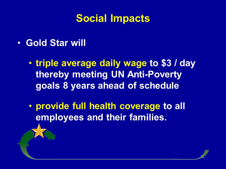 Social Impacts Gold Star will triple average daily wage to $3 / day thereby meeting UN Anti-Poverty goals 8 years ahead of schedule provide full healt