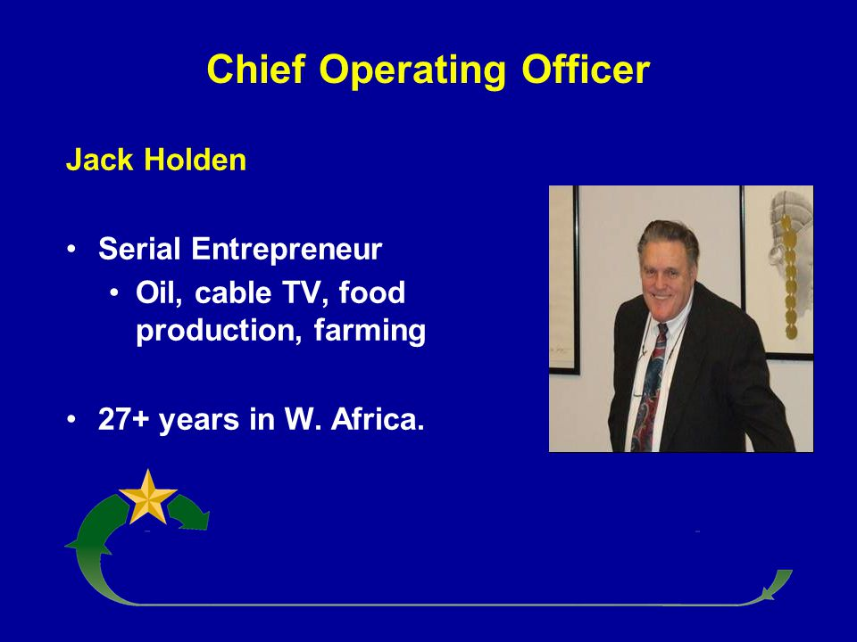 Chief Operating Officer Jack Holden Serial Entrepreneur Oil, cable TV, food production, farming 27+ years in W. Africa.