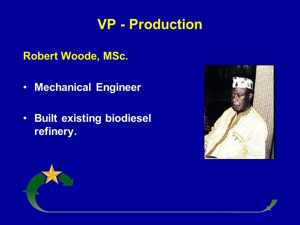VP - Production Robert Woode, MSc. Mechanical Engineer Built existing biodiesel refinery.