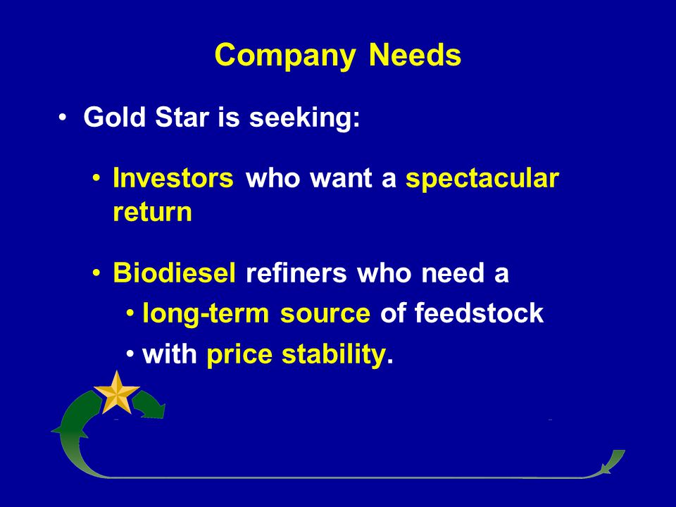 Company Needs Gold Star is seeking: Investors who want a spectacular return Biodiesel refiners who need a long-term source of feedstock with price sta