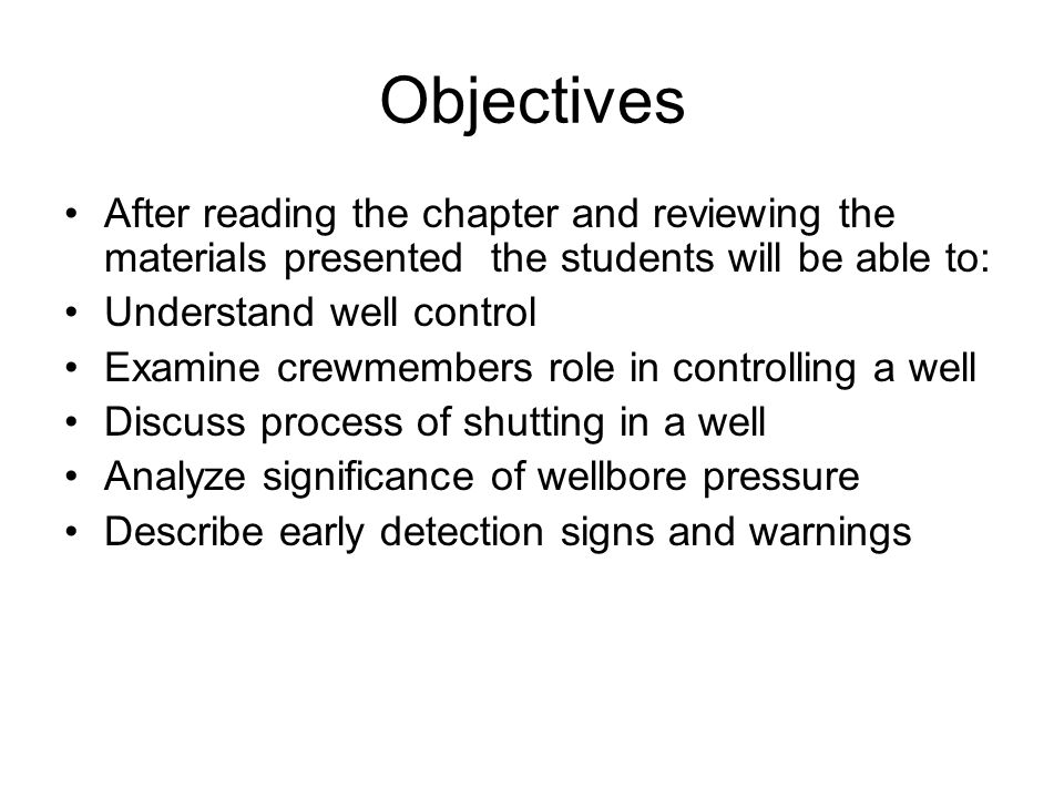 Objectives After reading the chapter and reviewing the materials presented the students will be able to: Understand well control Examine crewmembers role in controlling a well Discuss process of shutting in a well Analyze significance of wellbore pressure Describe early detection signs and warnings